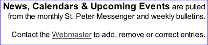 News, Calendars & Upcoming Events are pulled from the monthly St. Peter Messenger and weekly bulletins.  Contact the Webmaster to add, remove or correct entries.