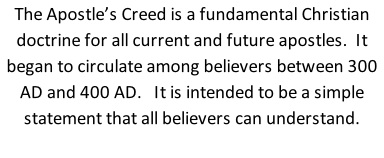 The Apostle's Creed is a fundamental Christian doctrine for all current and future apostles.  It began to circulate among believers between 300 AD and 400 AD.   It is intended to be a simple statement that all believers can understand.